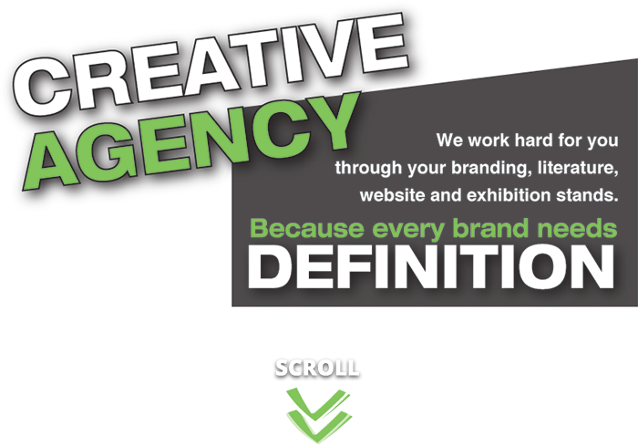 Creative Agency - We work hard for you through your branding, literature, website and exhibition stands - Because every brand needs definition. Scroll down